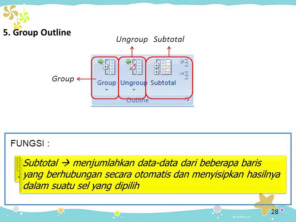 5. Group Outline Ungroup. Subtotal. Group. FUNGSI : Group  menggabungkan suatu range menjadi satu sel yang sama.