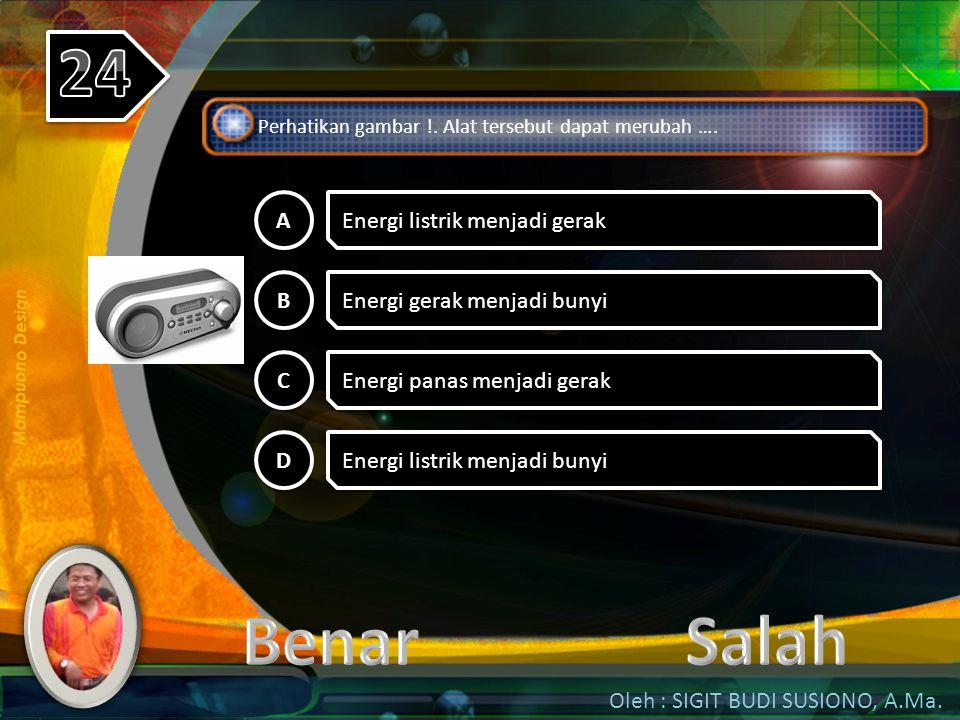24 Benar Salah A Energi listrik menjadi gerak B