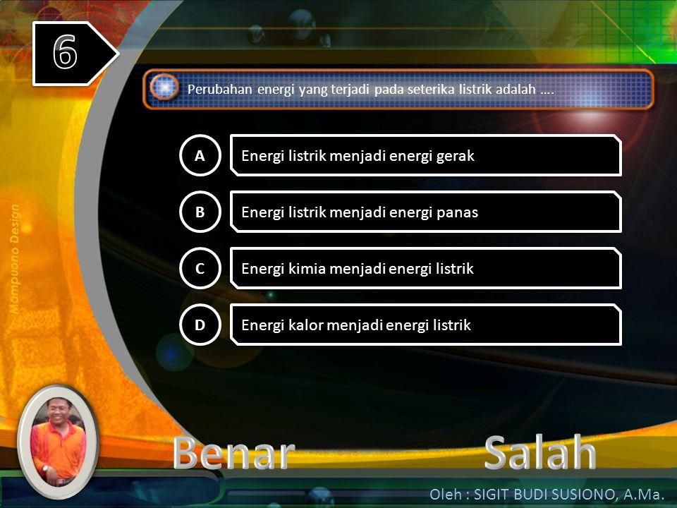 6 Benar Salah A Energi listrik menjadi energi gerak B