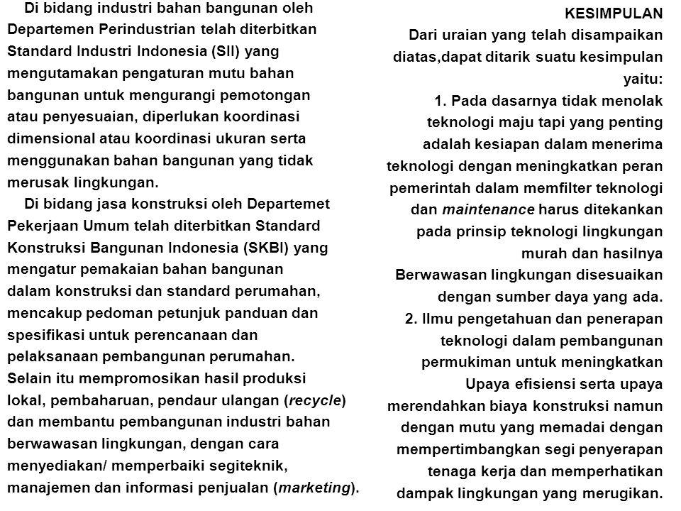 Di bidang industri bahan bangunan oleh Departemen Perindustrian telah diterbitkan Standard Industri Indonesia (SII) yang mengutamakan pengaturan mutu bahan bangunan untuk mengurangi pemotongan atau penyesuaian, diperlukan koordinasi dimensional atau koordinasi ukuran serta menggunakan bahan bangunan yang tidak merusak lingkungan. Di bidang jasa konstruksi oleh Departemet Pekerjaan Umum telah diterbitkan Standard Konstruksi Bangunan Indonesia (SKBI) yang mengatur pemakaian bahan bangunan dalam konstruksi dan standard perumahan, mencakup pedoman petunjuk panduan dan spesifikasi untuk perencanaan dan pelaksanaan pembangunan perumahan. Selain itu mempromosikan hasil produksi lokal, pembaharuan, pendaur ulangan (recycle) dan membantu pembangunan industri bahan berwawasan lingkungan, dengan cara menyediakan/ memperbaiki segiteknik, manajemen dan informasi penjualan (marketing).