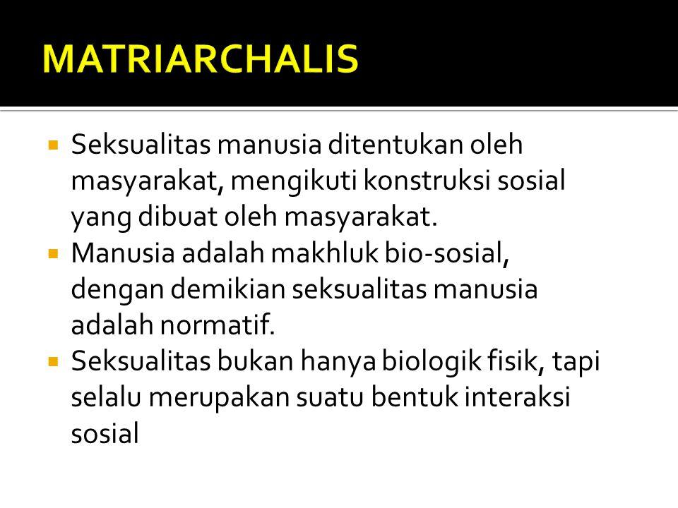MATRIARCHALIS Seksualitas manusia ditentukan oleh masyarakat, mengikuti konstruksi sosial yang dibuat oleh masyarakat.