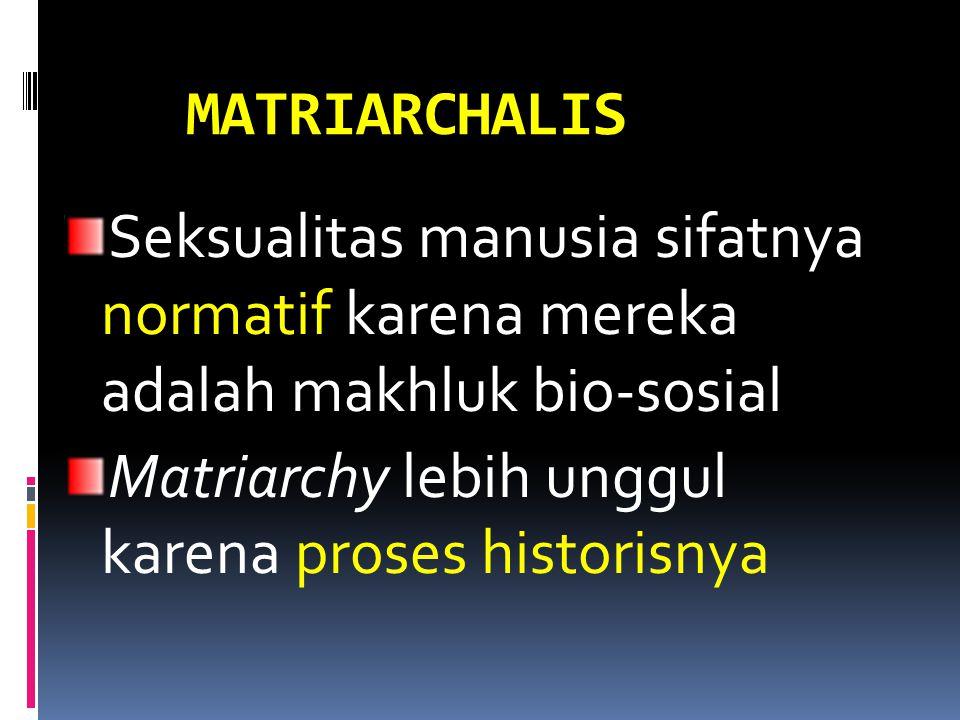 MATRIARCHALIS Seksualitas manusia sifatnya normatif karena mereka adalah makhluk bio-sosial.