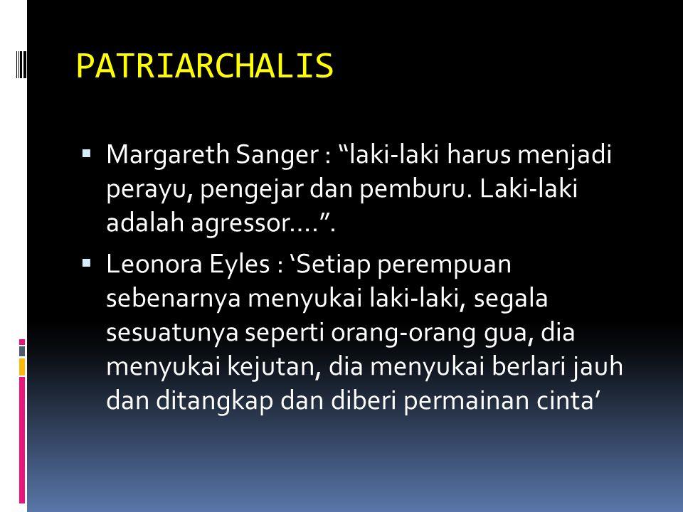 PATRIARCHALIS Margareth Sanger : laki-laki harus menjadi perayu, pengejar dan pemburu. Laki-laki adalah agressor…. .