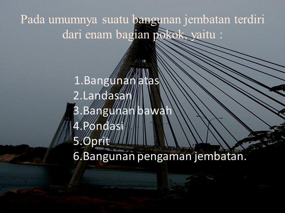 Pada umumnya suatu bangunan jembatan terdiri dari enam bagian pokok, yaitu :