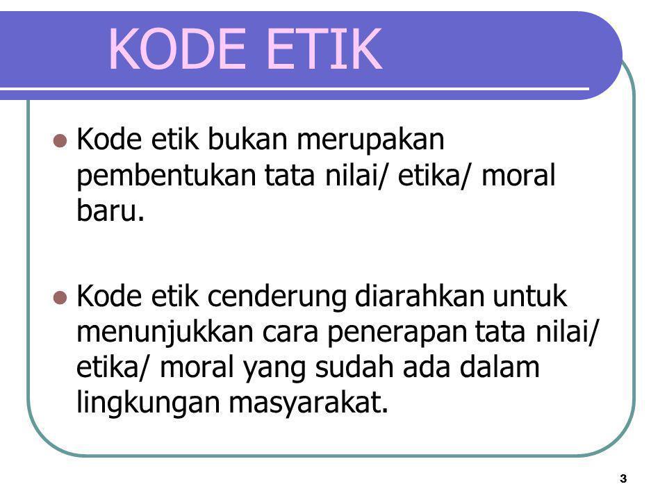 KODE ETIK Kode etik bukan merupakan pembentukan tata nilai/ etika/ moral baru.