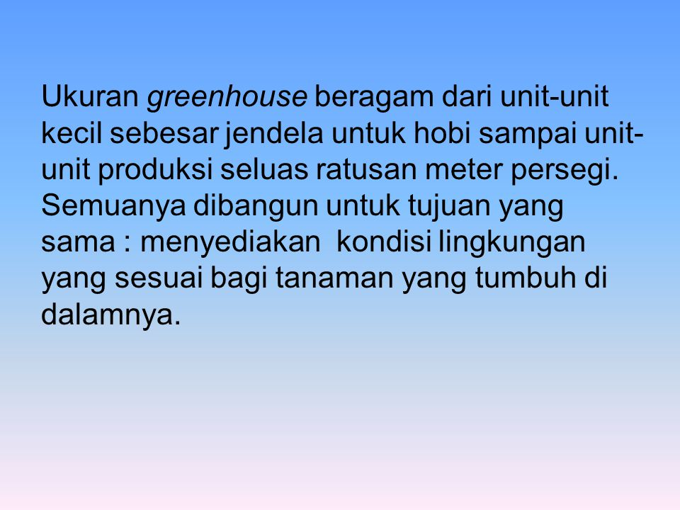 Ukuran greenhouse beragam dari unit-unit kecil sebesar jendela untuk hobi sampai unit-unit produksi seluas ratusan meter persegi.
