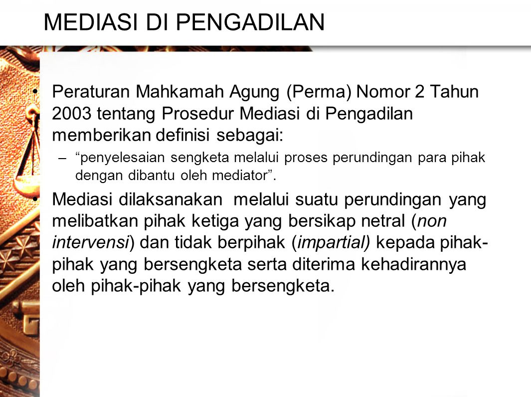 MEDIASI DI PENGADILAN Peraturan Mahkamah Agung (Perma) Nomor 2 Tahun 2003 tentang Prosedur Mediasi di Pengadilan memberikan definisi sebagai: