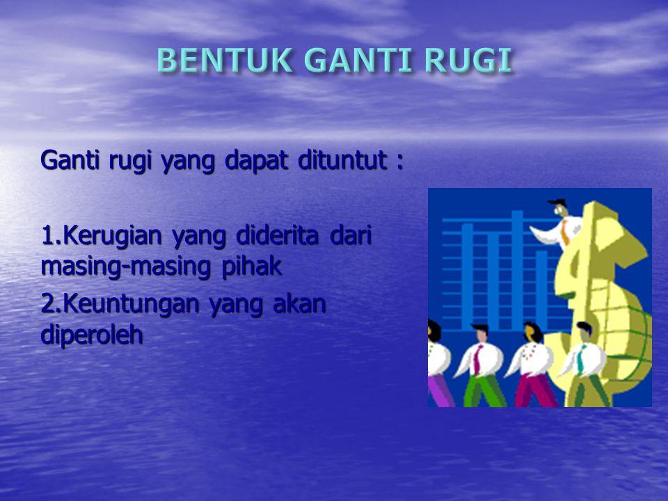 BENTUK GANTI RUGI Ganti rugi yang dapat dituntut :