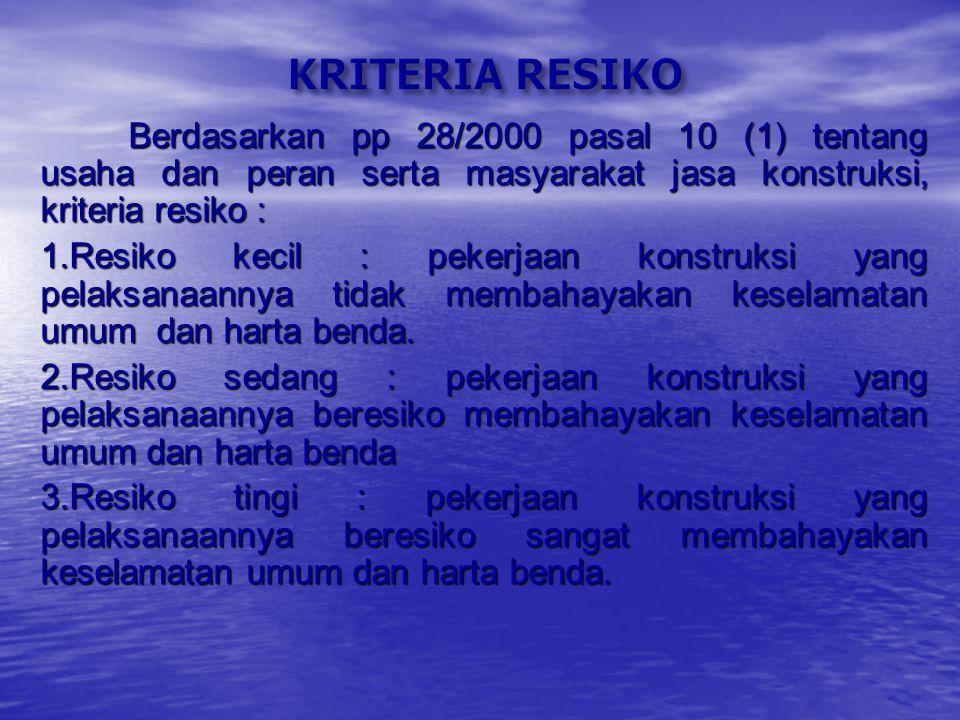 KRITERIA RESIKO Berdasarkan pp 28/2000 pasal 10 (1) tentang usaha dan peran serta masyarakat jasa konstruksi, kriteria resiko :