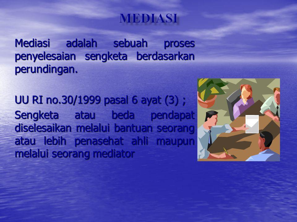 MEDIASI Mediasi adalah sebuah proses penyelesaian sengketa berdasarkan perundingan. UU RI no.30/1999 pasal 6 ayat (3) ;