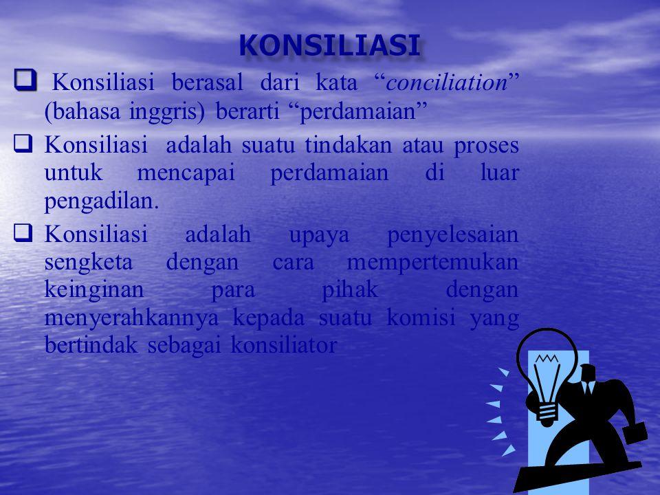 KONSILIASI Konsiliasi berasal dari kata conciliation (bahasa inggris) berarti perdamaian