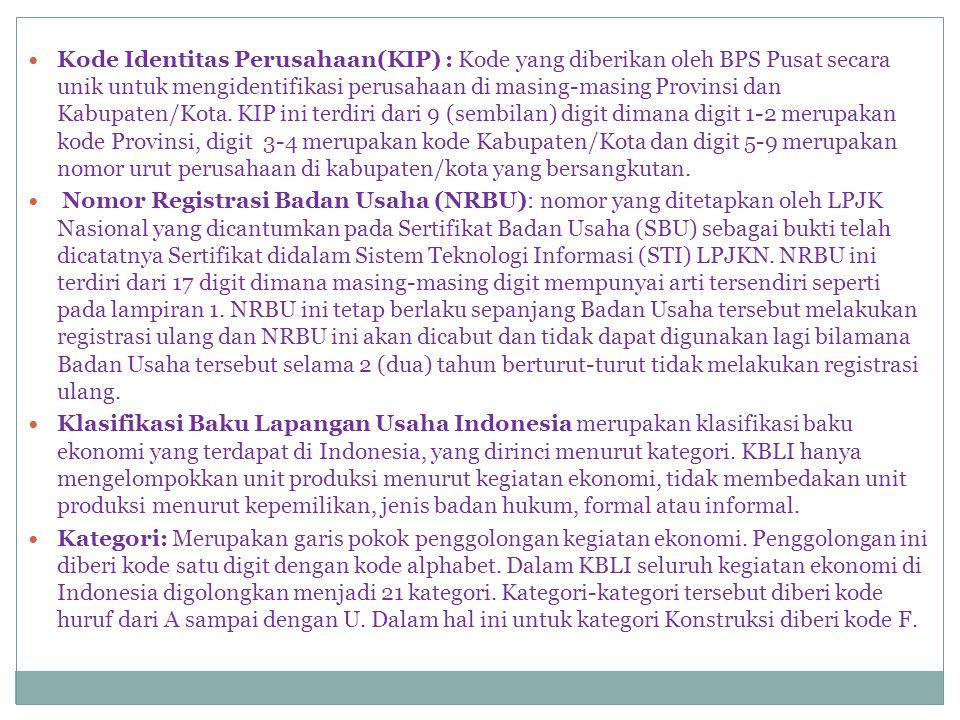 Kode Identitas Perusahaan(KIP) : Kode yang diberikan oleh BPS Pusat secara unik untuk mengidentifikasi perusahaan di masing-masing Provinsi dan Kabupaten/Kota. KIP ini terdiri dari 9 (sembilan) digit dimana digit 1-2 merupakan kode Provinsi, digit 3-4 merupakan kode Kabupaten/Kota dan digit 5-9 merupakan nomor urut perusahaan di kabupaten/kota yang bersangkutan.