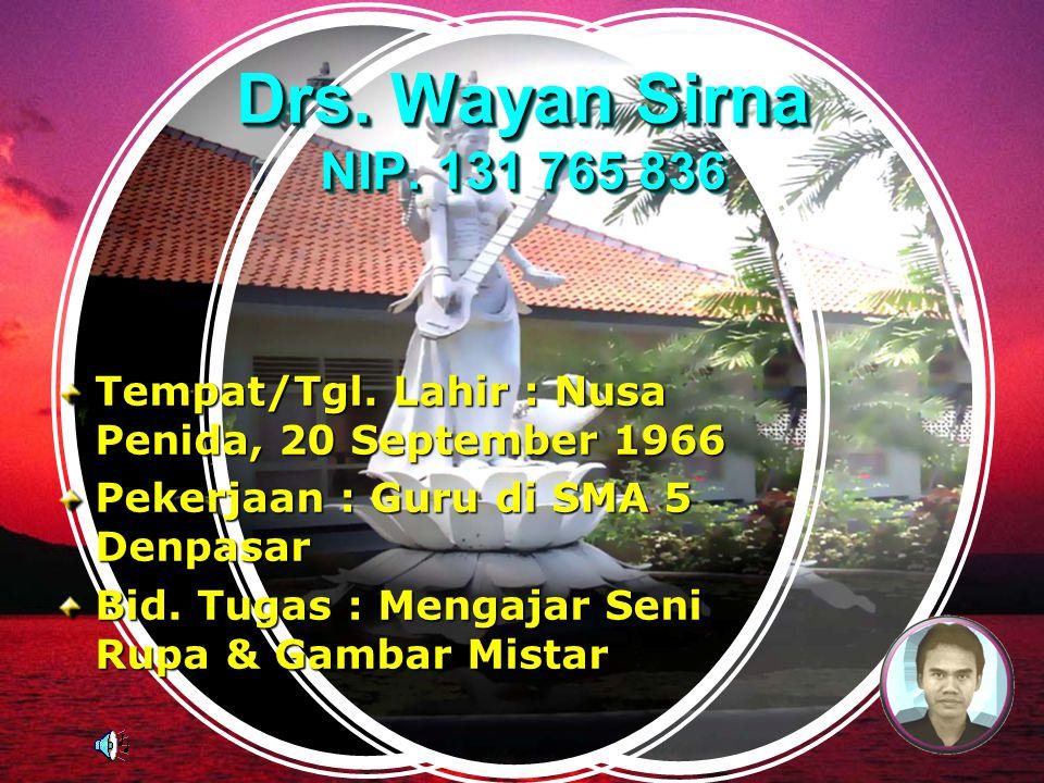 Drs. Wayan Sirna NIP. 131 765 836 Tempat/Tgl. Lahir : Nusa Penida, 20 September 1966. Pekerjaan : Guru di SMA 5 Denpasar.