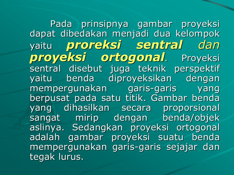 Pada prinsipnya gambar proyeksi dapat dibedakan menjadi dua kelompok yaitu proreksi sentral dan proyeksi ortogonal.