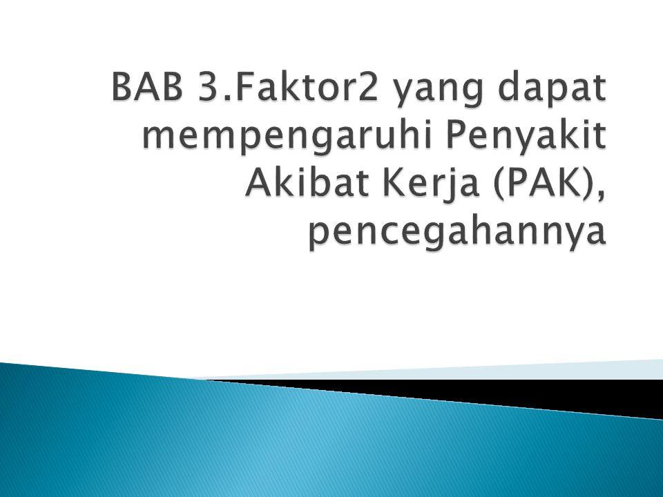 BAB 3.Faktor2 yang dapat mempengaruhi Penyakit Akibat Kerja (PAK), pencegahannya