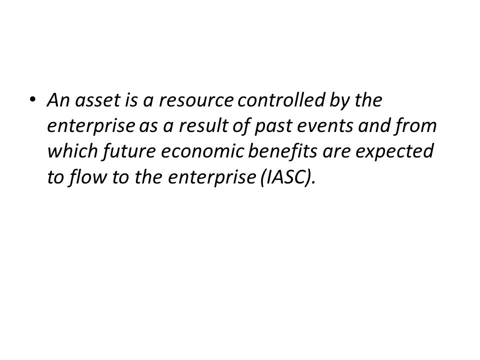 An asset is a resource controlled by the enterprise as a result of past events and from which future economic benefits are expected to flow to the enterprise (IASC).