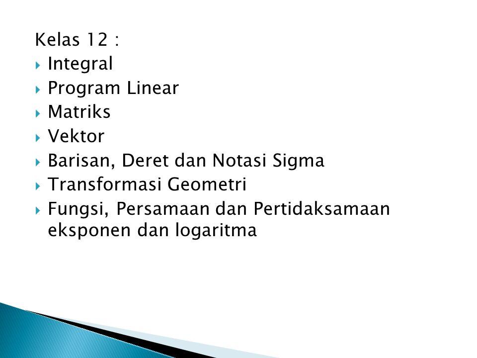Kelas 12 : Integral. Program Linear. Matriks. Vektor. Barisan, Deret dan Notasi Sigma. Transformasi Geometri.