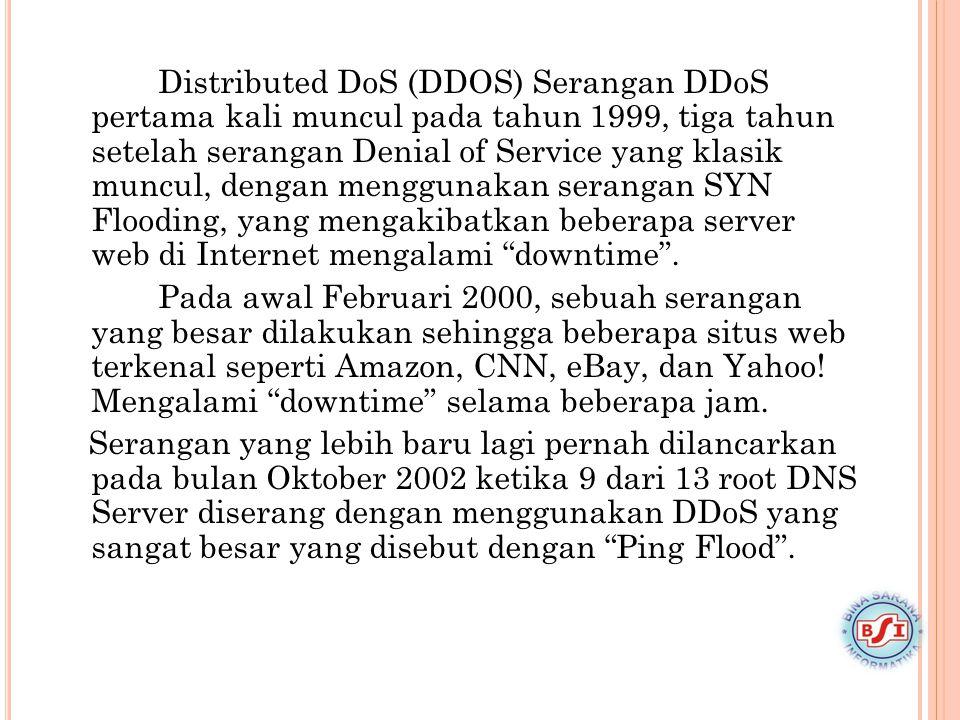 Distributed DoS (DDOS) Serangan DDoS pertama kali muncul pada tahun 1999, tiga tahun setelah serangan Denial of Service yang klasik muncul, dengan menggunakan serangan SYN Flooding, yang mengakibatkan beberapa server web di Internet mengalami downtime .