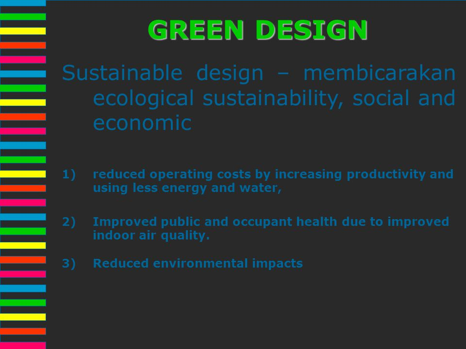GREEN DESIGN Sustainable design – membicarakan ecological sustainability, social and economic.