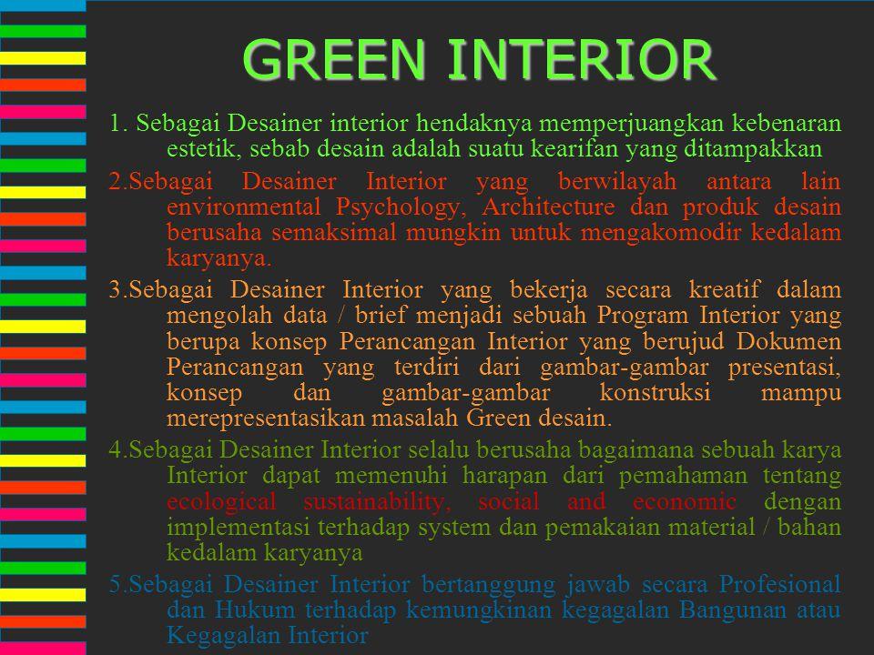 GREEN INTERIOR 1. Sebagai Desainer interior hendaknya memperjuangkan kebenaran estetik, sebab desain adalah suatu kearifan yang ditampakkan.