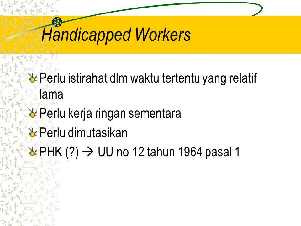 Handicapped Workers Perlu istirahat dlm waktu tertentu yang relatif lama. Perlu kerja ringan sementara.
