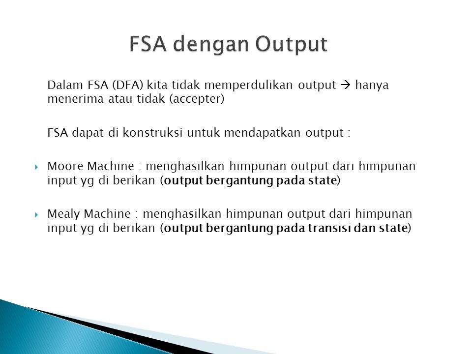 FSA dengan Output Dalam FSA (DFA) kita tidak memperdulikan output  hanya menerima atau tidak (accepter)