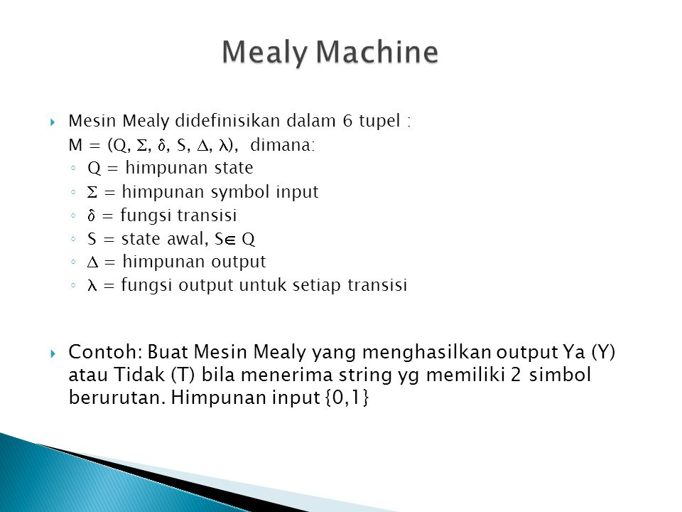 Mealy Machine Mesin Mealy didefinisikan dalam 6 tupel : M = (Q, , , S, , ), dimana: Q = himpunan state.