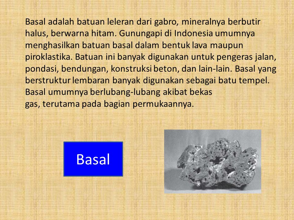 Basal adalah batuan leleran dari gabro, mineralnya berbutir halus, berwarna hitam. Gunungapi di Indonesia umumnya menghasilkan batuan basal dalam bentuk lava maupun piroklastika. Batuan ini banyak digunakan untuk pengeras jalan, pondasi, bendungan, konstruksi beton, dan lain-lain. Basal yang berstruktur lembaran banyak digunakan sebagai batu tempel. Basal umumnya berlubang-lubang akibat bekas gas, terutama pada bagian permukaannya.