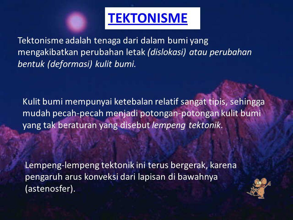 Tektonisme Tektonisme adalah tenaga dari dalam bumi yang mengakibatkan perubahan letak (dislokasi) atau perubahan bentuk (deformasi) kulit bumi.