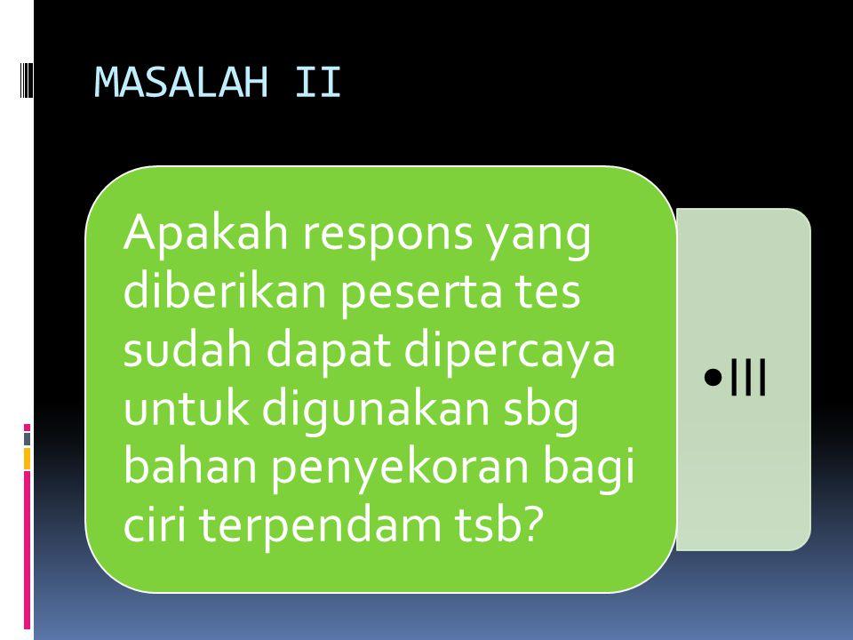 MASALAH II Apakah respons yang diberikan peserta tes sudah dapat dipercaya untuk digunakan sbg bahan penyekoran bagi ciri terpendam tsb