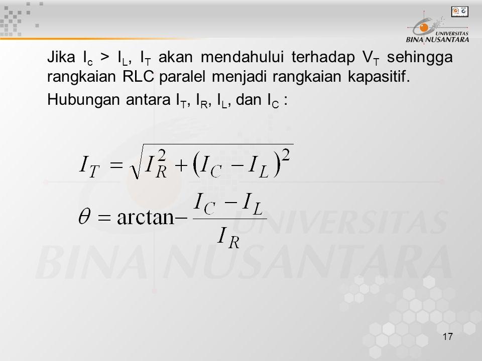 Jika Ic > IL, IT akan mendahului terhadap VT sehingga rangkaian RLC paralel menjadi rangkaian kapasitif.