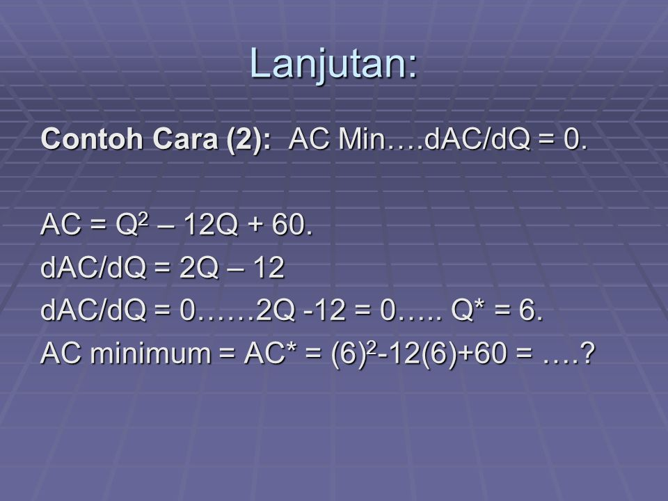 Lanjutan: Contoh Cara (2): AC Min….dAC/dQ = 0. AC = Q2 – 12Q + 60.