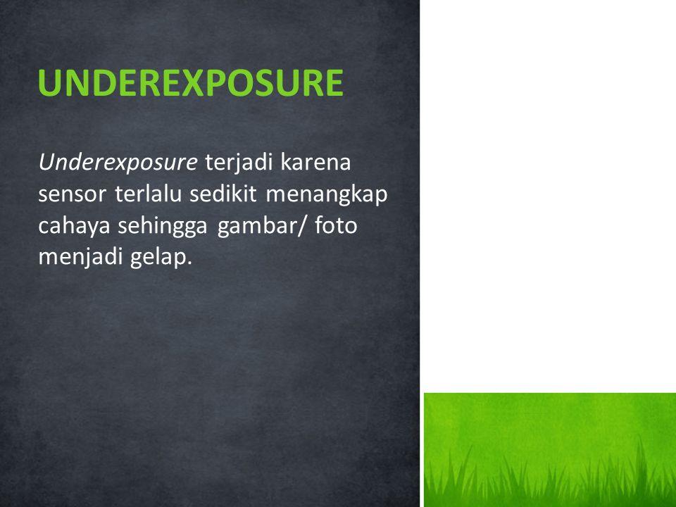 UNDEREXPOSURE Underexposure terjadi karena sensor terlalu sedikit menangkap cahaya sehingga gambar/ foto.