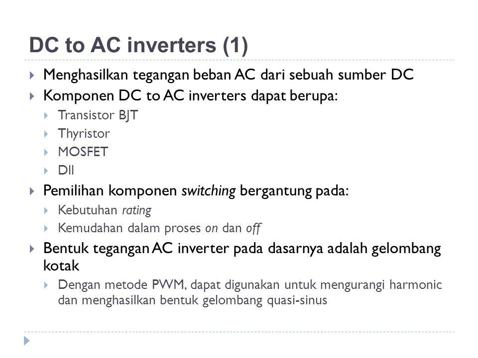 DC to AC inverters (1) Menghasilkan tegangan beban AC dari sebuah sumber DC. Komponen DC to AC inverters dapat berupa: