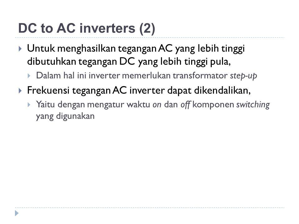 DC to AC inverters (2) Untuk menghasilkan tegangan AC yang lebih tinggi dibutuhkan tegangan DC yang lebih tinggi pula,