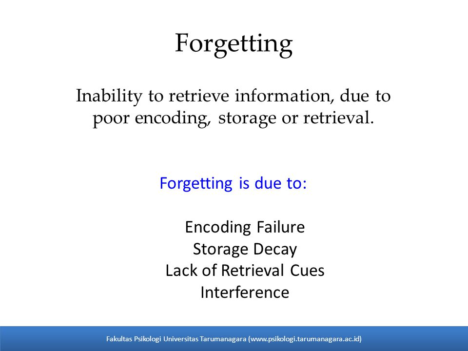 Forgetting Inability to retrieve information, due to poor encoding, storage or retrieval. Forgetting is due to: