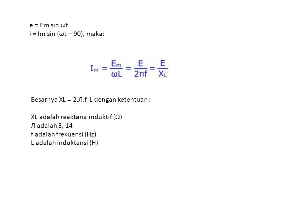 e = Em sin ωt i = Im sin (ωt – 90), maka:
