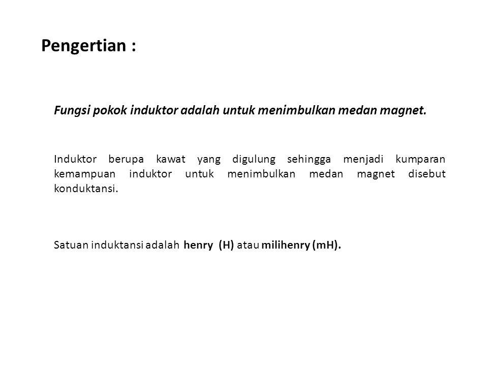 Pengertian : Fungsi pokok induktor adalah untuk menimbulkan medan magnet.