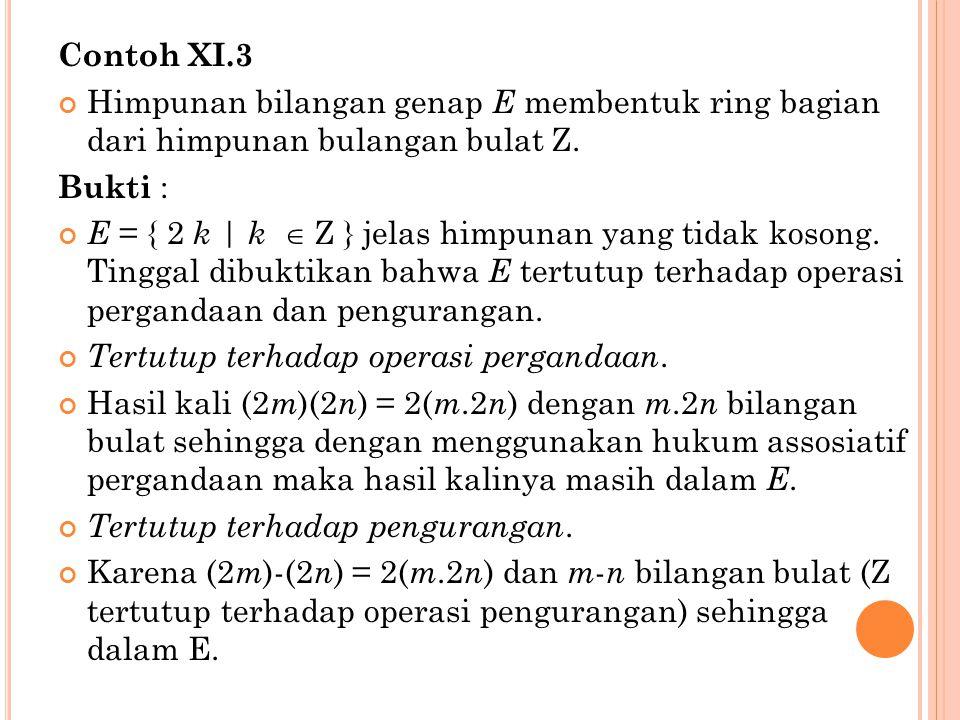 Contoh XI.3 Himpunan bilangan genap E membentuk ring bagian dari himpunan bulangan bulat Z. Bukti :