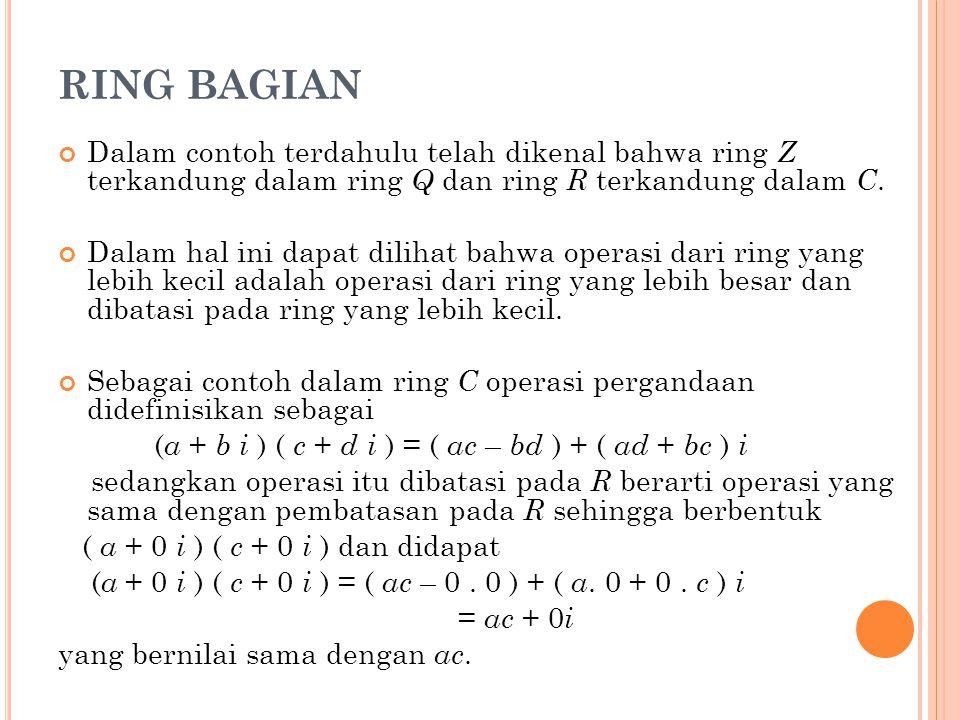 RING BAGIAN Dalam contoh terdahulu telah dikenal bahwa ring Z terkandung dalam ring Q dan ring R terkandung dalam C.