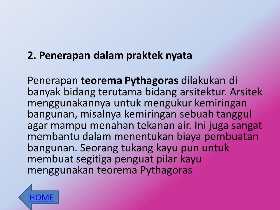 2. Penerapan dalam praktek nyata Penerapan teorema Pythagoras dilakukan di banyak bidang terutama bidang arsitektur. Arsitek menggunakannya untuk mengukur kemiringan bangunan, misalnya kemiringan sebuah tanggul agar mampu menahan tekanan air. Ini juga sangat membantu dalam menentukan biaya pembuatan bangunan. Seorang tukang kayu pun untuk membuat segitiga penguat pilar kayu menggunakan teorema Pythagoras