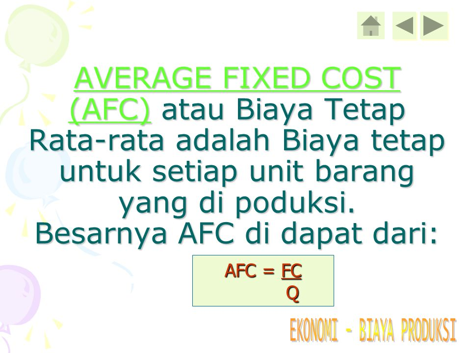 AVERAGE FIXED COST (AFC) atau Biaya Tetap Rata-rata adalah Biaya tetap untuk setiap unit barang yang di poduksi. Besarnya AFC di dapat dari: