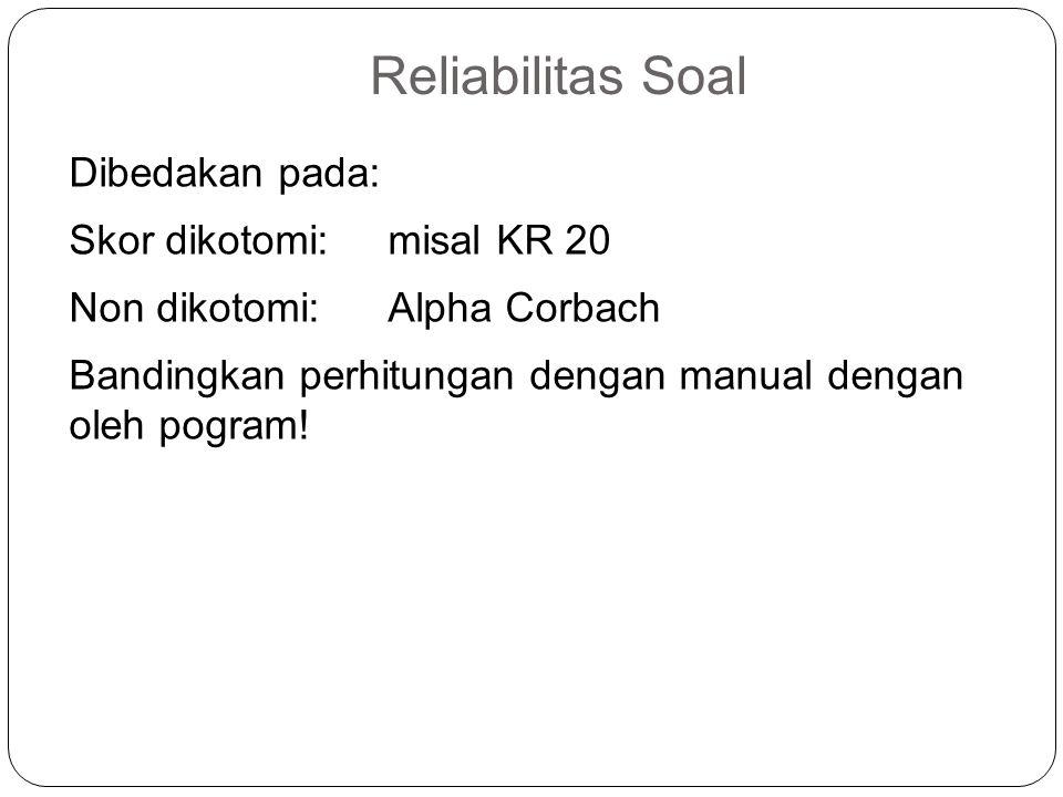Reliabilitas Soal Dibedakan pada: Skor dikotomi: misal KR 20 Non dikotomi: Alpha Corbach Bandingkan perhitungan dengan manual dengan oleh pogram.