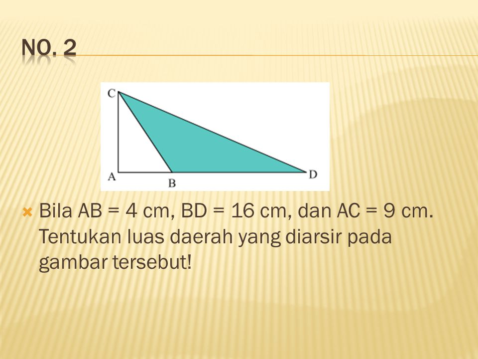 No. 2 Bila AB = 4 cm, BD = 16 cm, dan AC = 9 cm.