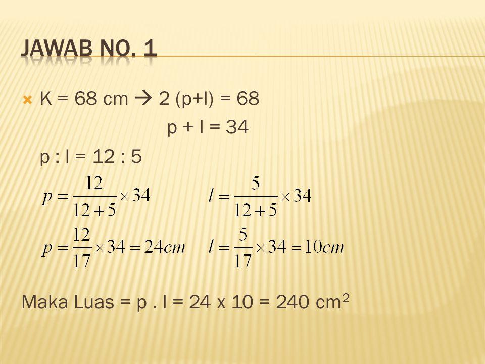 JAWAB No. 1 K = 68 cm  2 (p+l) = 68 p + l = 34 p : l = 12 : 5