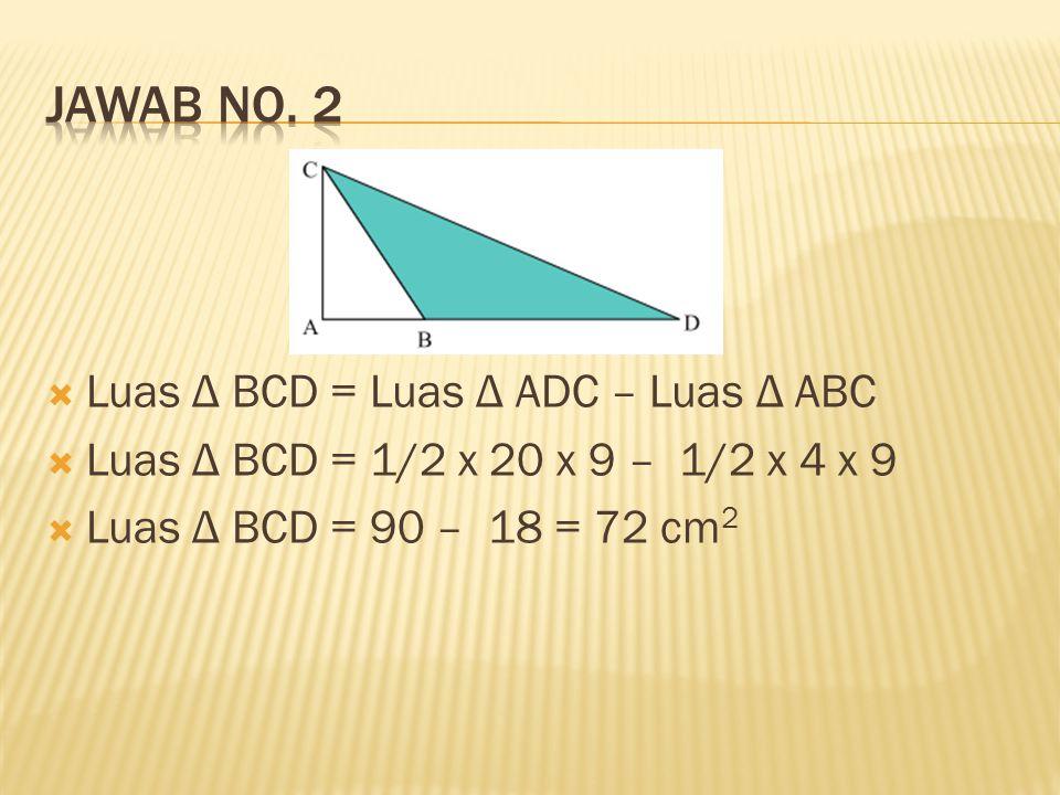 Jawab no. 2 Luas Δ BCD = Luas Δ ADC – Luas Δ ABC