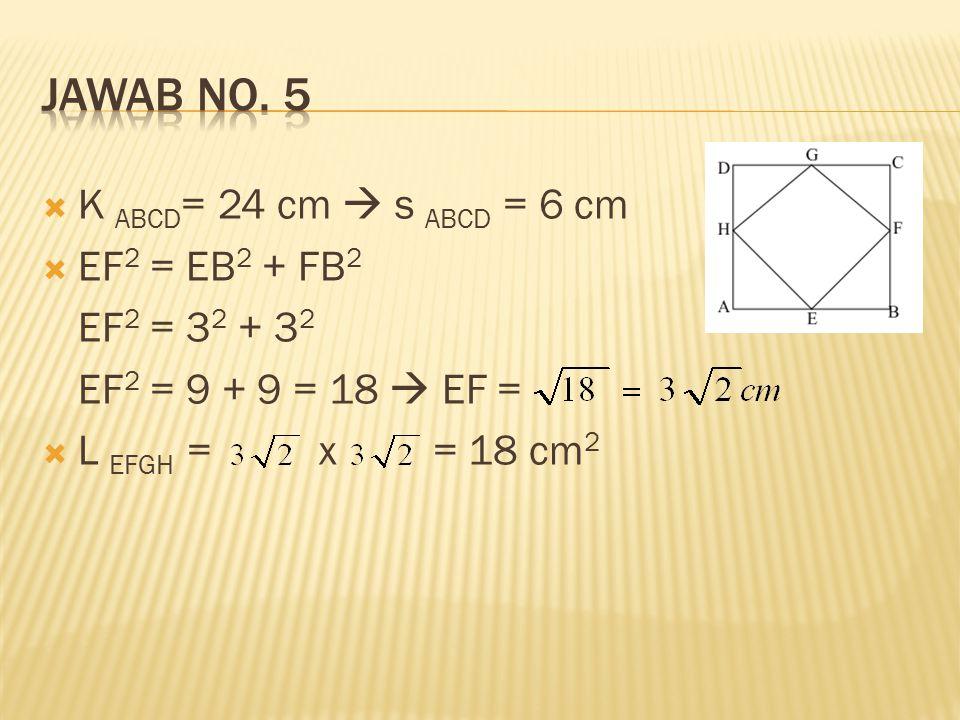 JAWAB No. 5 K ABCD= 24 cm  s ABCD = 6 cm EF2 = EB2 + FB2