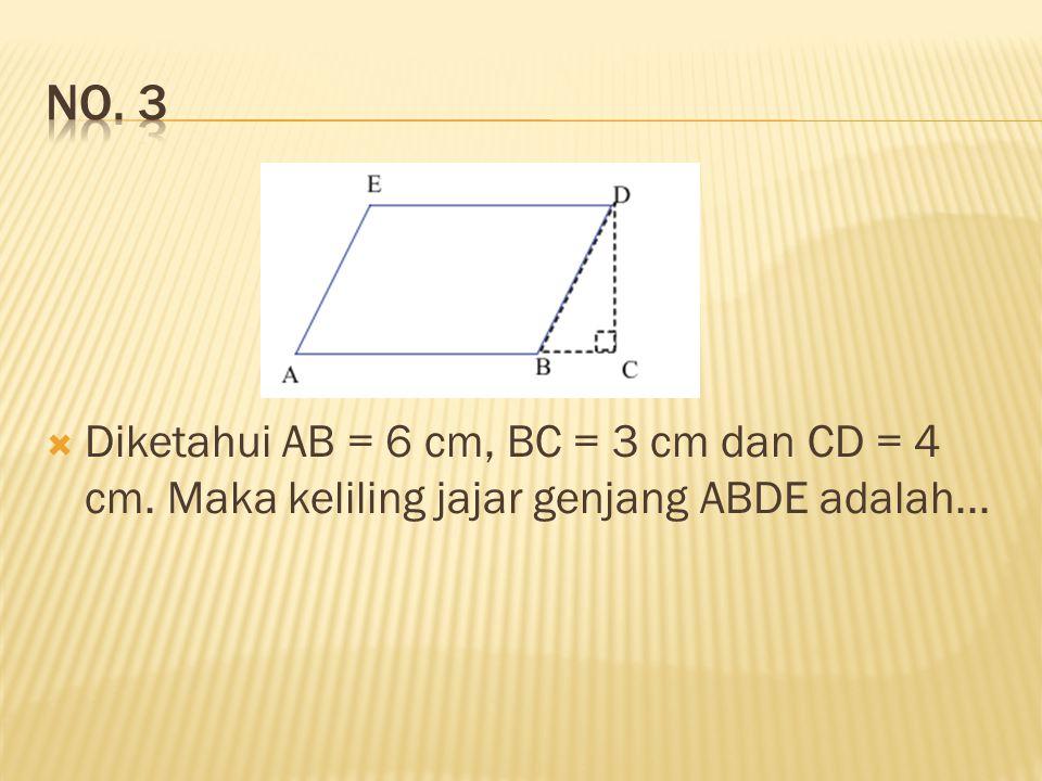 No. 3 Diketahui AB = 6 cm, BC = 3 cm dan CD = 4 cm. Maka keliling jajar genjang ABDE adalah...