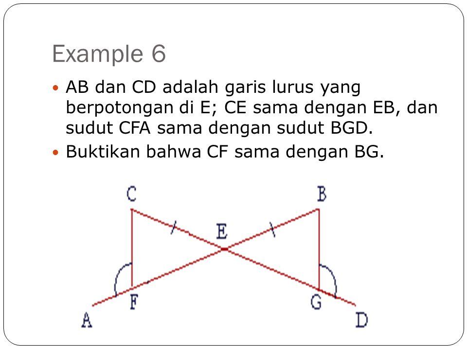 Example 6 AB dan CD adalah garis lurus yang berpotongan di E; CE sama dengan EB, dan sudut CFA sama dengan sudut BGD.