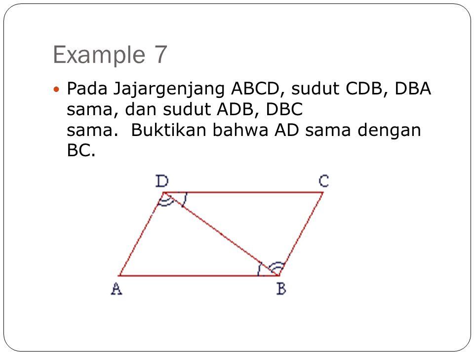 Example 7 Pada Jajargenjang ABCD, sudut CDB, DBA sama, dan sudut ADB, DBC sama.